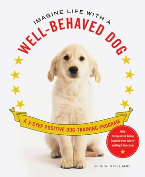Imagine Life with a Well-Behaved Dog A 3-Step Positive Dog-Training Program