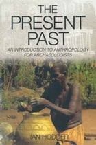 The Present Past: An Introduction to Anthropology for Archeologists by Ian Hodder