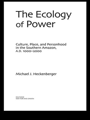 The Ecology of Power Culture,  Place and Personhood in the Southern Amazon,  AD 1000?2000