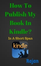 How To Publish My Book In Kindle?: In A Short Span by Rajan