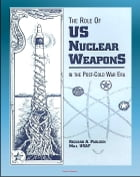 The Role of US Nuclear Weapons in the Post-Cold War Era: Tactical and Strategic Nuclear Warheads, WMD Deterrence, START Agreements and Treaties, Force by Progressive Management
