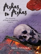 Ashes to Ashes: The chronicles of Hugh de Singleton, surgeon by Mel Starr