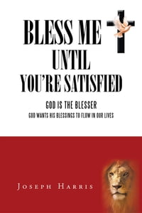Bless Me until You're Satisfied: God is the Blesser—God Wants His Blessings to flow in Our Lives