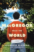 MacGregor Tells the World: A Novel by Elizabeth McKenzie