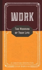 Work: The Meaning of Your Life - A Christian Perspective by Lester DeKoster