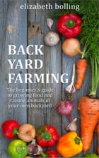 Backyard Farming: The Beginner's Guide to Growing Food and Raising Micro-Livestock in Your Own Mini Farm by Elizabeth Bolling