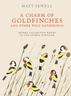 A Charm of Goldfinches and Other Wild Gatherings Cover Image