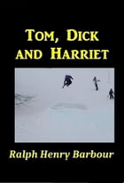 Tom, Dick, and Harriet by Ralph Henry Barbour