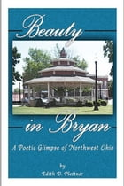 Beauty In Bryan, A Poetic Glimpse Of Northwest Ohio by Edith D. Plettner