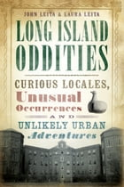 Long Island Oddities: Curious Locales, Unusual Occurrences, and Unlikely Urban Adventures by John Leita