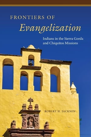 Frontiers of Evangelization Indians in the Sierra Gorda and Chiquitos Missions
