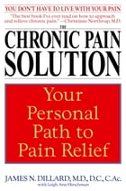 The Chronic Pain Solution: Your Personal Path to Pain Relief by James N. Dillard, M.D.