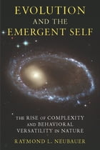 Evolution and the Emergent Self: The Rise of Complexity and Behavioral Versatility in Nature by Raymond Neubauer