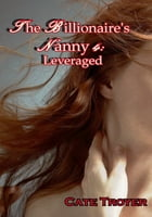 The Billionaire's Nanny 4: Leveraged by Cate Troyer
