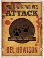 When Werewolves Attack: A Field Guide to Dispatching Ravenous Flesh-Ripping Beasts by Del Howison