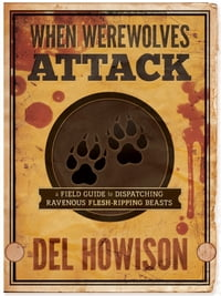 When Werewolves Attack: A Field Guide to Dispatching Ravenous Flesh-Ripping Beasts