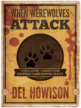 Book When Werewolves Attack: A Field Guide to Dispatching Ravenous Flesh-Ripping Beasts by Del Howison