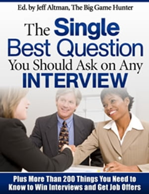 The Single Best Question You Should Ask on Any Interview: Plus More Than 200 Other Things You Need to Know to Win Interviews and Get Job Offers by Jeff Altman