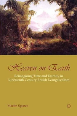 Book Heaven on Earth: Reimagining Time and Eternity in Nineteenth-Century British Evangelicalism by Spence, Martin