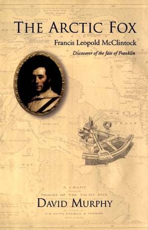 The Arctic Fox: Francis Leopold-McClintock, Discoverer of the Fate of Franklin