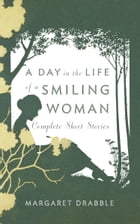 A Day in the Life of a Smiling Woman: Complete Short Stories: Complete Short Stories by Margaret Drabble