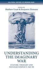 Understanding the Imaginary War: Culture, Thought and Nuclear Conflict, 1945-90