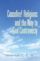 Ceasefire! Religions and the Way to God Controversy by Amelikeh C. E. N.