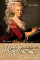 The Indomitable Marie-Antoinette by Simone Bertière
