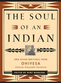 The Soul of an Indian: And Other Writings from Ohiyesa (Charles Alexander Eastman)