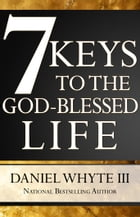 7 Keys to the God-Blessed Life by Daniel Whyte III