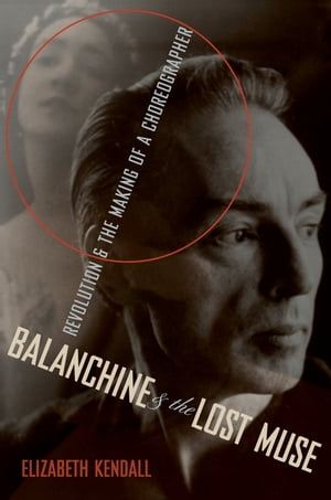 Balanchine & the Lost Muse Revolution & the Making of a Choreographer