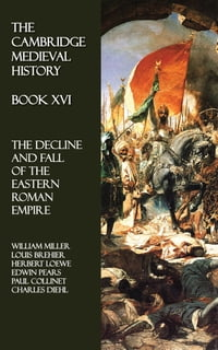 The Cambridge Medieval History - Book XVI: The Decline and Fall of the Eastern Roman Empire