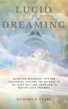 Lucid Dreaming: Guide for Beginners: Tips and Techniques, explore the Gateway to the Inner Self and learn How to Master Lucid Dreaming by Richard F Clark