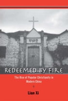 Redeemed by Fire: The Rise of Popular Christianity in Modern China by Xi Lian