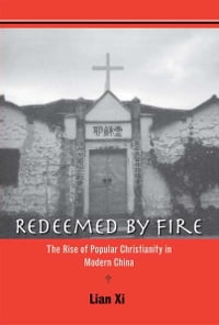 Redeemed by Fire: The Rise of Popular Christianity in Modern China