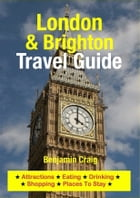 London & Brighton Travel Guide: Attractions, Eating, Drinking, Shopping & Places To Stay by Benjamin Craig