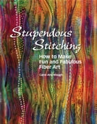 Stupendous Stitching: How to Make Fun and Fabulous Fabric Art by Carol Ann Waugh