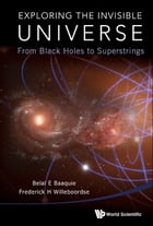 Exploring the Invisible Universe: From Black Holes to Superstrings by Belal E Baaquie
