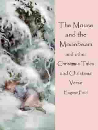 The Mouse and the Moonbeam: and other Christmas Tales and Christmas Verse (illustrated) by Eugene Field