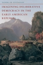 Imagining Deliberative Democracy in the Early American Republic by Sandra M. Gustafson