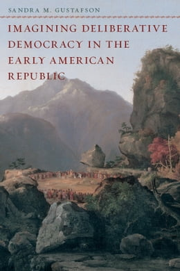Book Imagining Deliberative Democracy in the Early American Republic by Sandra M. Gustafson