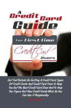 A Credit Card Guide For First-Time Credit Card Users: Get Full Details On Getting A Credit Card, Types Of Credit Cards And Credit Card Fees To Help Yo by Nelson Y. Yost
