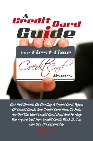 A Credit Card Guide For First-Time Credit Card Users Get Full Details On Getting A Credit Card,  Types Of Credit Cards And Credit Card Fees To Help You