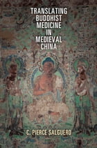 Translating Buddhist Medicine in Medieval China by C. Pierce Salguero