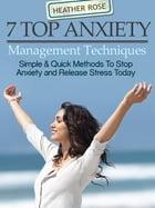 7 Top Anxiety Management Techniques : How You Can Stop Anxiety And Release Stress Today by Heather Rose