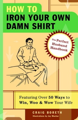 Book How to Iron Your Own Damn Shirt: The Perfect Husband Handbook Featuring Over 50 Foolproof Ways to… by Craig Boreth