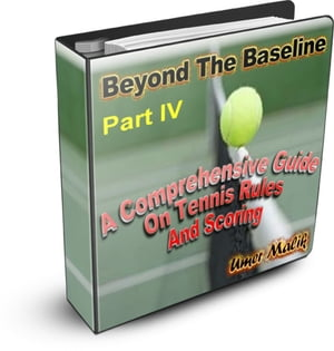 Beyond The Baseline : Part IV ( A Comprehensive Guide on Tennis Rules and Scoring) A Comprehensive Guide on Tennis Rules and Scoring