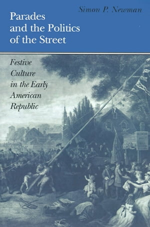 Parades and the Politics of the Street: Festive Culture in the Early American Republic