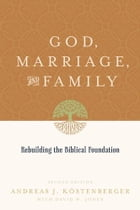 God, Marriage, and Family: Rebuilding the Biblical Foundation by Andreas J. Kostenberger,David W. Jones