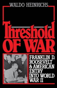 Threshold of War : Franklin D. Roosevelt and American Entry into World War II: Franklin D…
